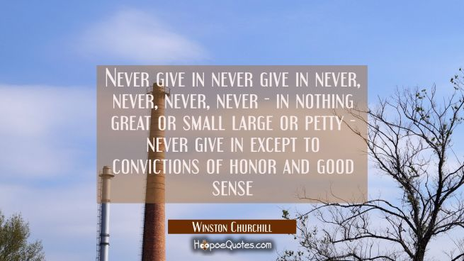 Never give in never give in never, never, never, never - in nothing great or small large or petty -
