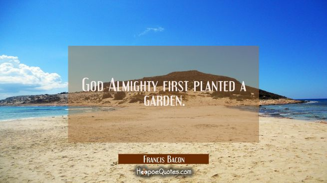 God Almighty first planted a garden.