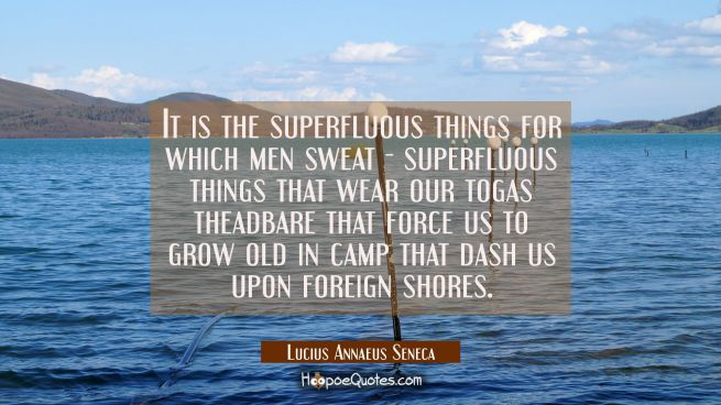 It is the superfluous things for which men sweat - superfluous things that wear our togas theadbare