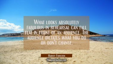 What looks absolutely fabulous in rehearsal can fall flat in front of an audience. The audience dic Harvey Fierstein Quotes