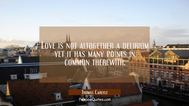 Love is not altogether a delirium yet it has many points in common therewith.