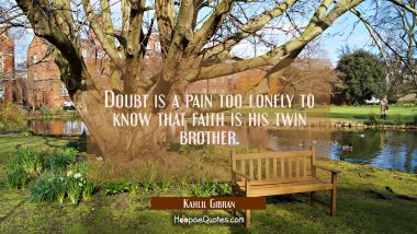 Doubt is a pain too lonely to know that faith is his twin brother. Kahlil Gibran Quotes