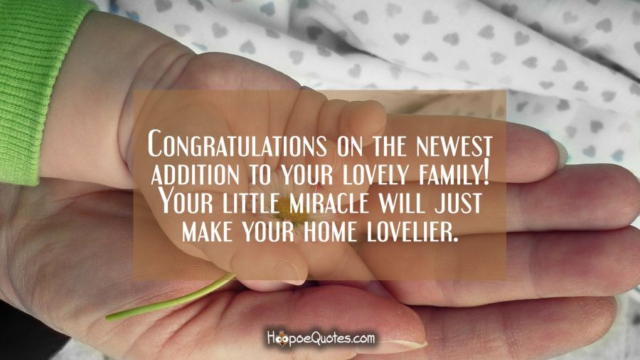Congratulations on the newest addition to your lovely family! Your little miracle will just make your home lovelier. New Baby Quotes