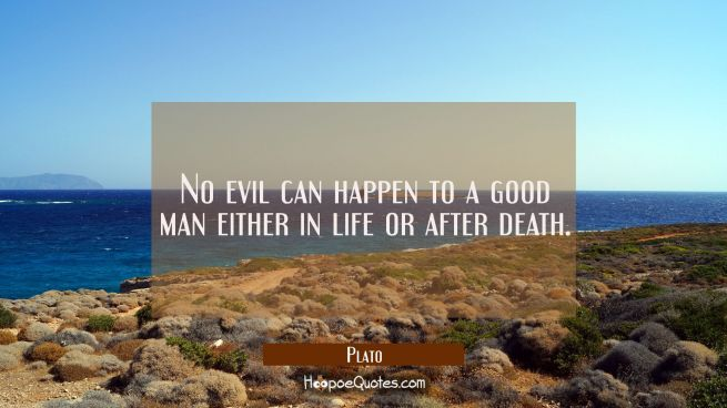 No evil can happen to a good man either in life or after death.