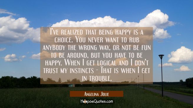 I've realized that being happy is a choice. You never want to rub anybody the wrong way or not be f