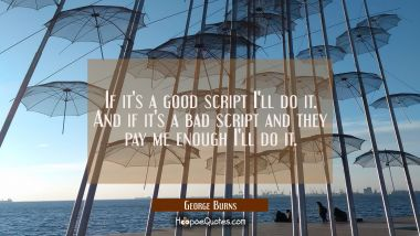 If it's a good script I'll do it. And if it's a bad script and they pay me enough I'll do it.