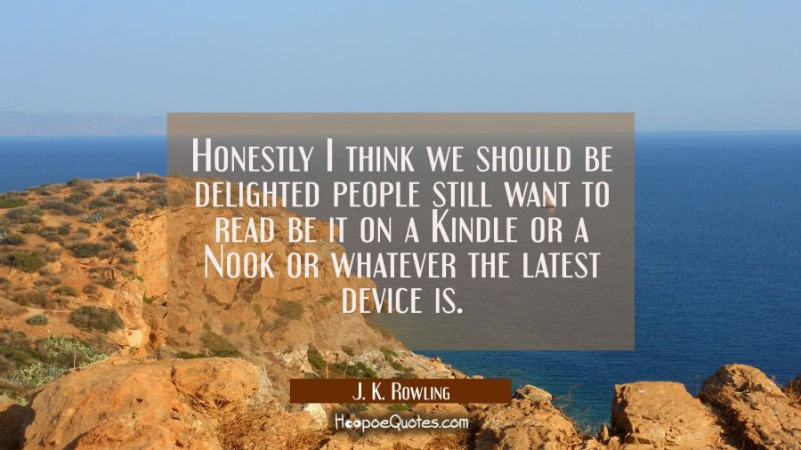Honestly I think we should be delighted people still want to read be it on a Kindle or a Nook or wh J. K. Rowling Quotes