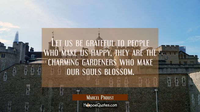 Let us be grateful to people who make us happy they are the charming gardeners who make our souls b