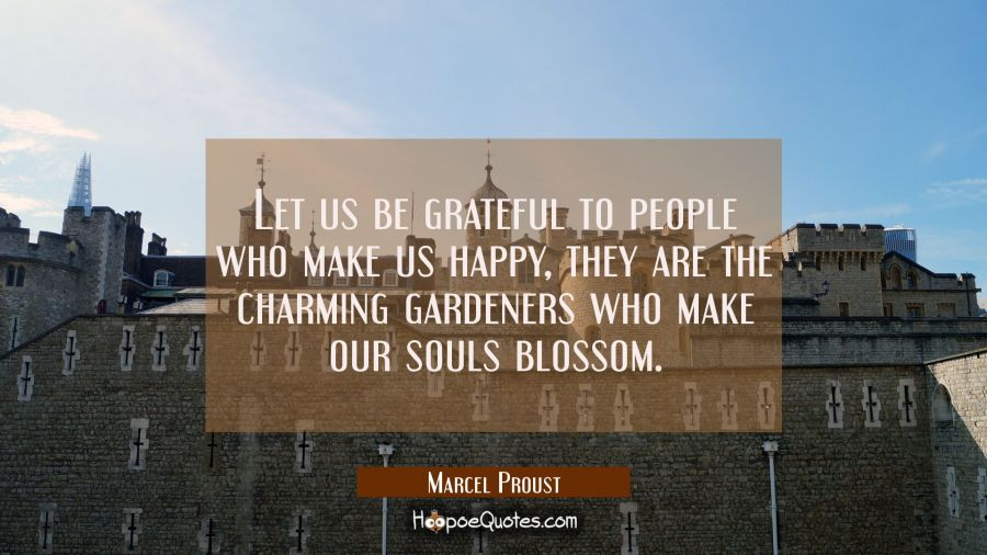 Let us be grateful to people who make us happy they are the charming gardeners who make our souls b Marcel Proust Quotes