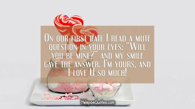 "On our first date I read a mute question in your eyes: ""Will you be mine?"" and my smile gave the answer. I'm yours, and I love U so much!"