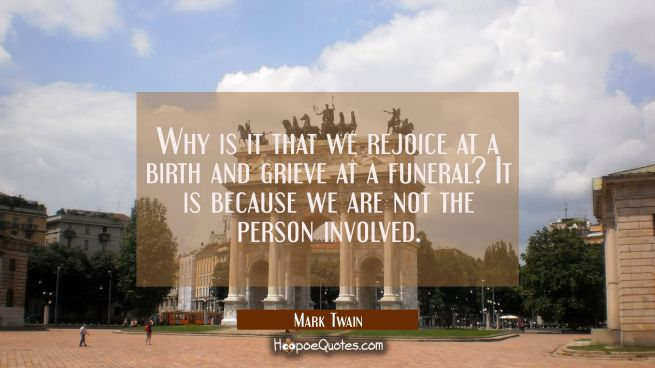 Why is it that we rejoice at a birth and grieve at a funeral? It is because we are not the person i