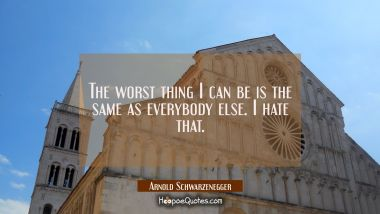 The worst thing I can be is the same as everybody else. I hate that.