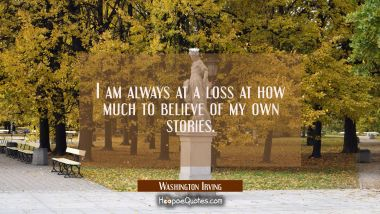I am always at a loss at how much to believe of my own stories.