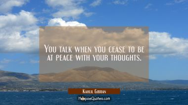 You talk when you cease to be at peace with your thoughts. Kahlil Gibran Quotes