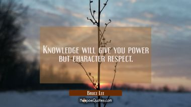 Knowledge will give you power but character respect.