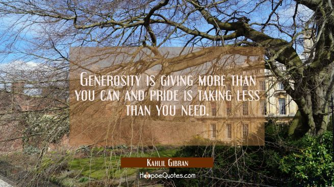 Generosity is giving more than you can and pride is taking less than you need.