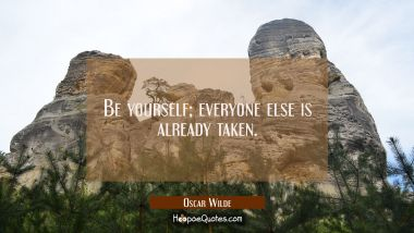 Be yourself; everyone else is already taken. Oscar Wilde Quotes