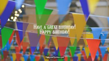Have a great birthday! Happy birthday! Quotes