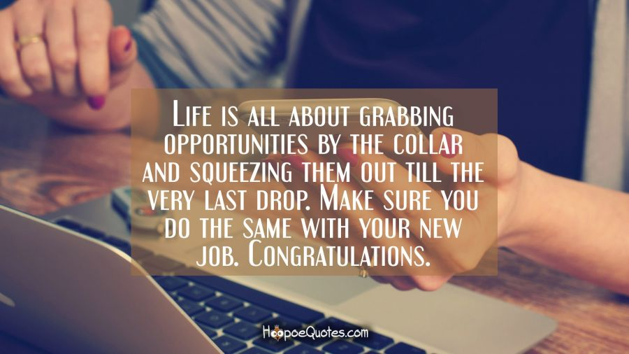 Life is all about grabbing opportunities by the collar and squeezing them out till the very last drop. Make sure you do the same with your new job. Congratulations. New Job Quotes