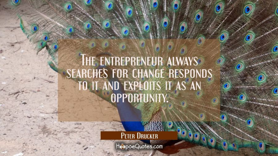 The entrepreneur always searches for change responds to it and exploits it as an opportunity. Peter Drucker Quotes