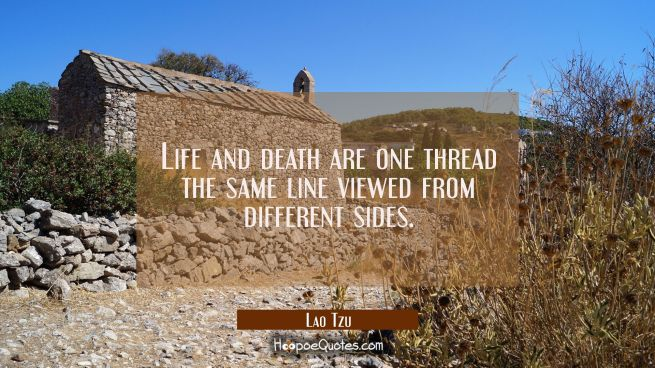 Life and death are one thread the same line viewed from different sides.