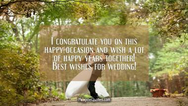 I congratulate you on this happy occasion and wish a lot of happy years together! Best wishes for wedding! Wedding Quotes