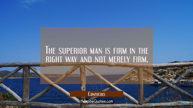 The superior man is firm in the right way and not merely firm
