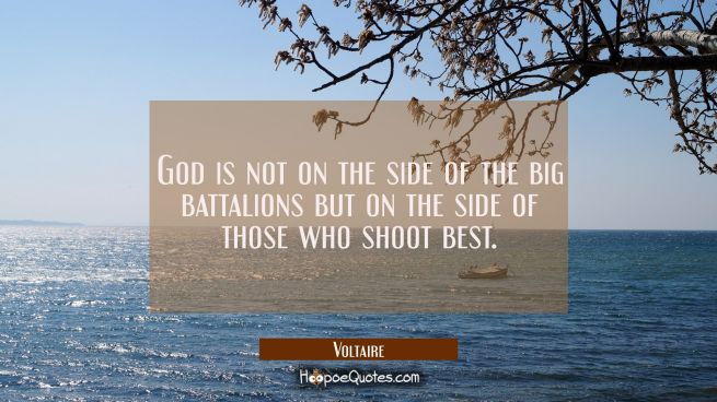 God is not on the side of the big battalions but on the side of those who shoot best.