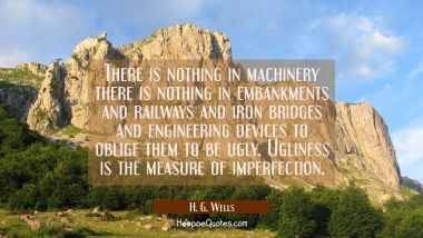 There is nothing in machinery there is nothing in embankments and railways and iron bridges and eng