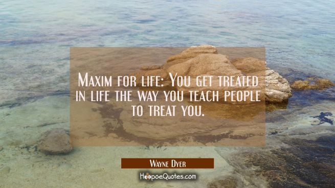 Maxim for life: You get treated in life the way you teach people to treat you.