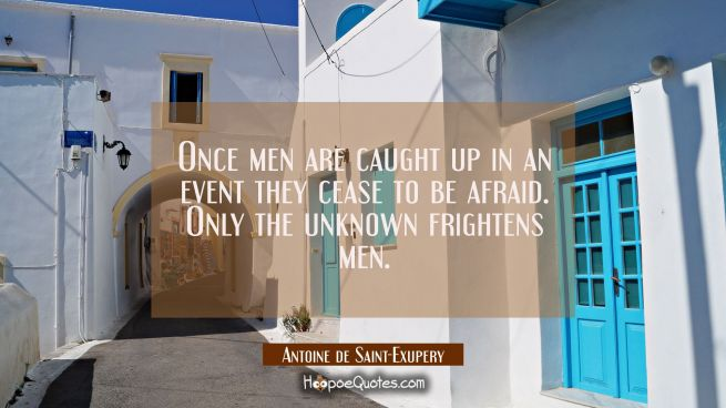 Once men are caught up in an event they cease to be afraid. Only the unknown frightens men.