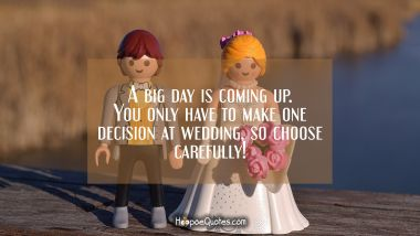 A big day is coming up. You only have to make one decision at wedding, so choose carefully! Wedding Quotes