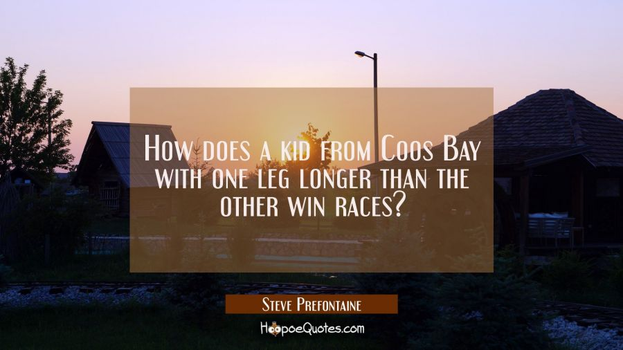 How does a kid from Coos Bay with one leg longer than the other win races? Steve Prefontaine Quotes
