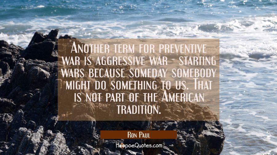 Another term for preventive war is aggressive war - starting wars because someday somebody might do Ron Paul Quotes