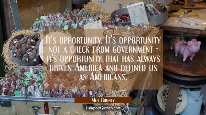 It's opportunity. It's opportunity not a check from government - it's opportunity that has always d