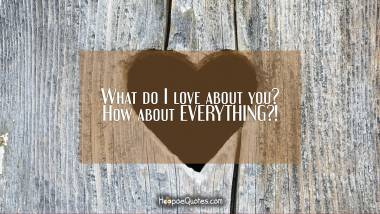 What do I love about you? How about EVERYTHING?!