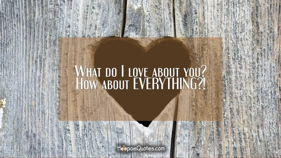 What do I love about you? How about EVERYTHING?! I Love You Quotes