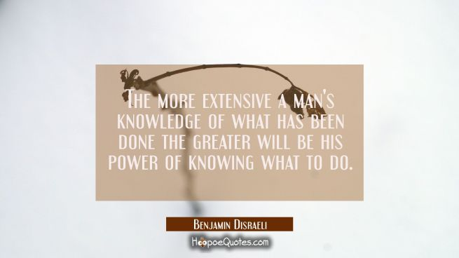 The more extensive a man's knowledge of what has been done the greater will be his power of knowing