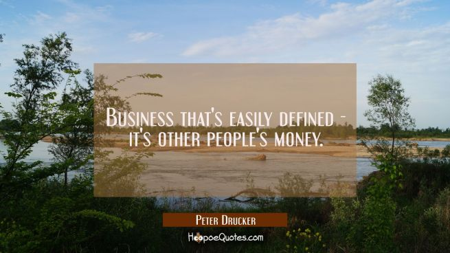 Business that's easily defined - it's other people's money.