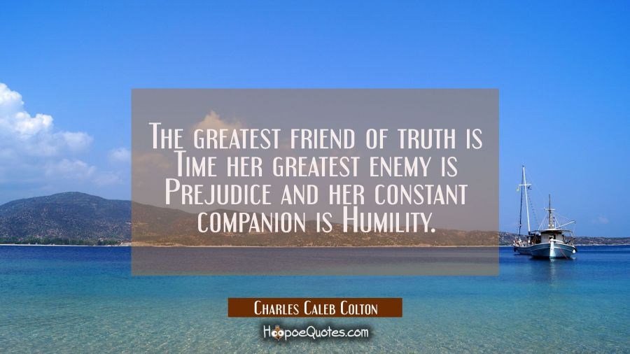 The greatest friend of truth is Time her greatest enemy is Prejudice and her constant companion is Charles Caleb Colton Quotes