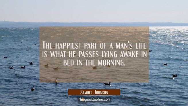 The happiest part of a man's life is what he passes lying awake in bed in the morning.