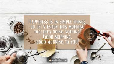 Happiness is in simple things, so let's enjoy this morning together doing nothing! Good morning, good morning to you! Good Morning Quotes