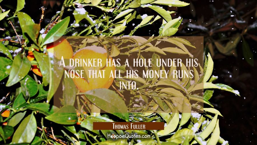 A drinker has a hole under his nose that all his money runs into. Thomas Fuller Quotes