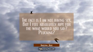 The fact is I am not having sex. But I feel absolutely ripe for the what would you say? plucking?