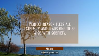 Perfect reason flees all extremity and leads one to be wise with sobriety.