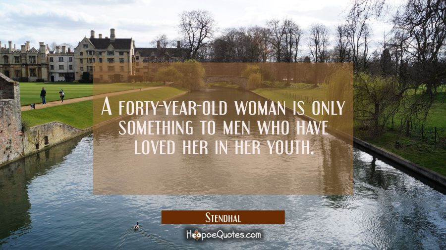 A forty-year-old woman is only something to men who have loved her in her youth. Stendhal Quotes