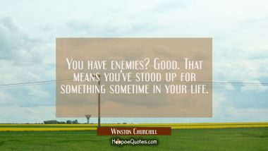You have enemies? Good. That means you've stood up for something sometime in your life.