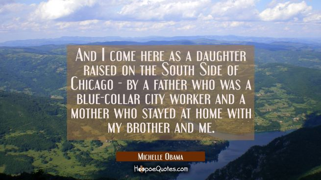 And I come here as a daughter raised on the South Side of Chicago - by a father who was a blue-coll