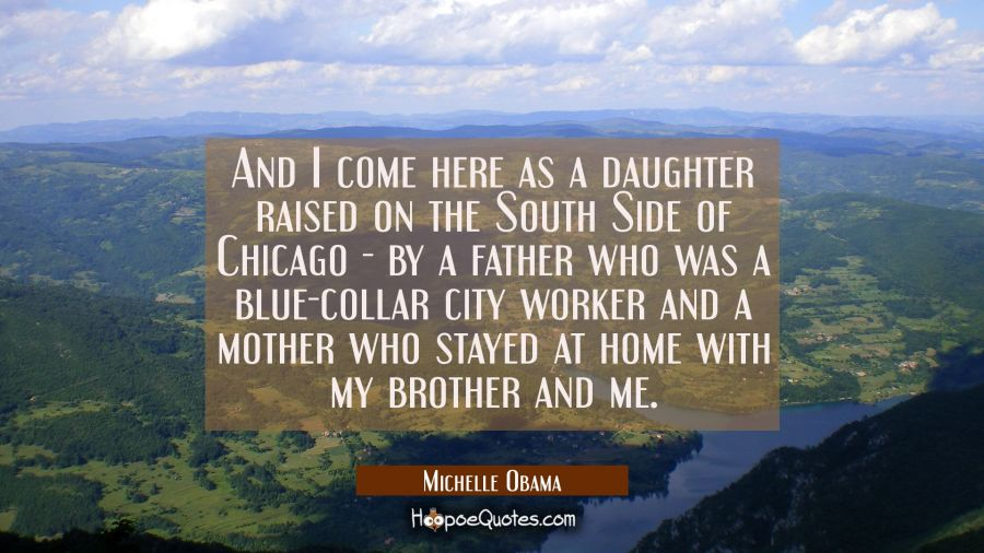 And I come here as a daughter raised on the South Side of Chicago - by a father who was a blue-coll Michelle Obama Quotes