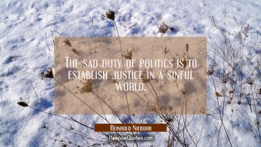 The sad duty of politics is to establish justice in a sinful world.